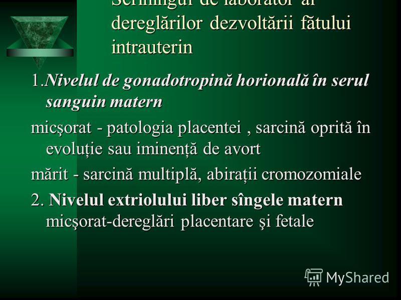 Scriningul de laborator al dereglărilor dezvoltării fătului intrauterin 1.Nivelul de gonadotropină horională în serul sanguin matern micşorat - patologia placentei, sarcină oprită în evoluţie sau iminenţă de avort mărit - sarcină multiplă, abiraţii c