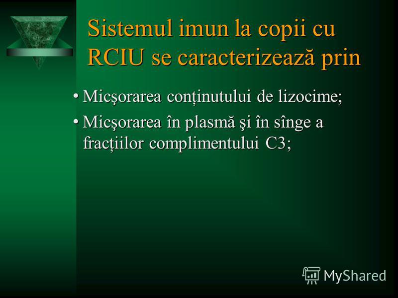Sistemul imun la copii cu RCIU se caracterizează prin Micşorarea conţinutului de lizocime; Micşorarea conţinutului de lizocime; Micşorarea în plasmă şi în sînge a fracţiilor complimentului С3; Micşorarea în plasmă şi în sînge a fracţiilor complimentu