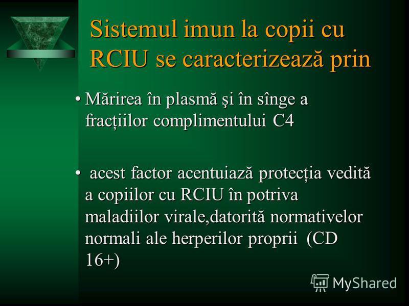 Sistemul imun la copii cu RCIU se caracterizează prin Mărirea în plasmă şi în sînge a fracţiilor complimentului С4Mărirea în plasmă şi în sînge a fracţiilor complimentului С4 acest factor acentuiază protecţia vedită a copiilor cu RCIU în potriva mala