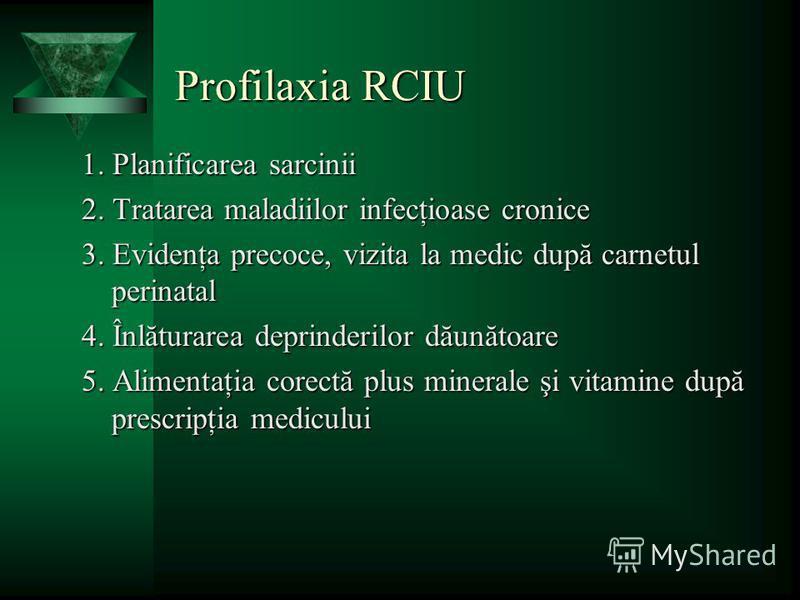 Profilaxia RCIU 1. Planificarea sarcinii 2. Tratarea maladiilor infecţioase cronice 3. Evidenţa precoce, vizita la medic după carnetul perinatal 4. Înlăturarea deprinderilor dăunătoare 5. Alimentaţia corectă plus minerale şi vitamine după prescripţia