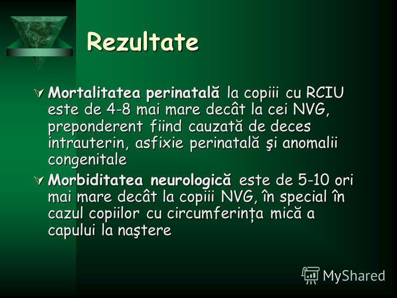 Rezultate Mortalitatea perinatală la copiii cu RCIU este de 4-8 mai mare decât la cei NVG, preponderent fiind cauzată de deces intrauterin, asfixie perinatală şi anomalii congenitale Mortalitatea perinatală la copiii cu RCIU este de 4-8 mai mare decâ