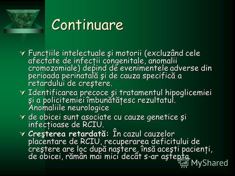 Continuare Funcţiile intelectuale şi motorii (excluzând cele afectate de infecţii congenitale, anomalii cromozomiale) depind de evenimentele adverse din perioada perinatală şi de cauza specifică a retardului de creştere. Funcţiile intelectuale şi mot