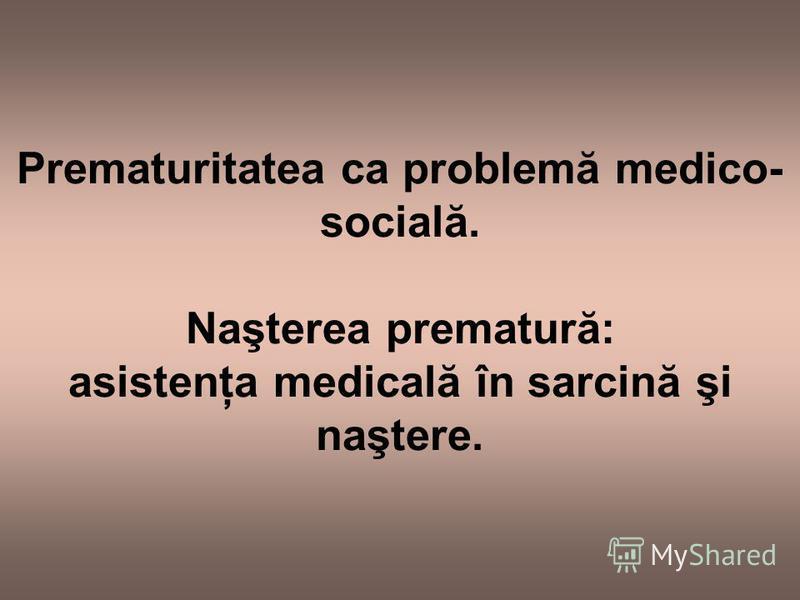 Prematuritatea ca problemă medico- socială. Naşterea prematură: asistenţa medicală în sarcină şi naştere.