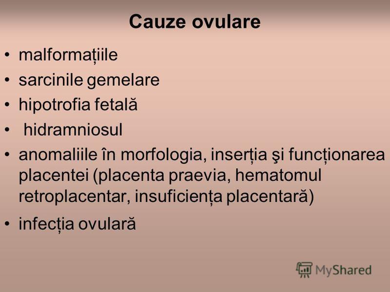 Cauze ovulare malformaţiile sarcinile gemelare hipotrofia fetală hidramniosul anomaliile în morfologia, inserţia şi funcţionarea placentei (placenta praevia, hematomul retroplacentar, insuficienţa placentară) infecţia ovulară