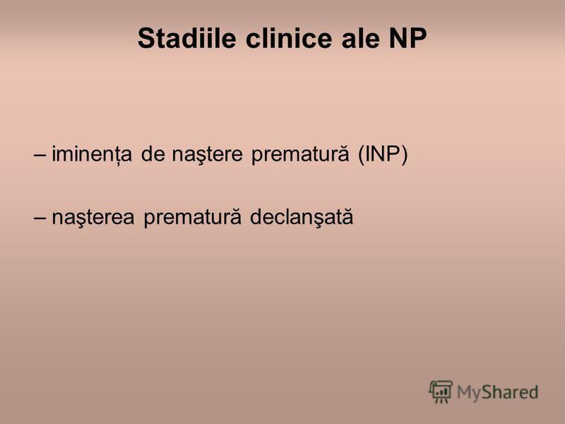 Stadiile clinice ale NP –iminenţa de naştere prematură (INP) –naşterea prematură declanşată