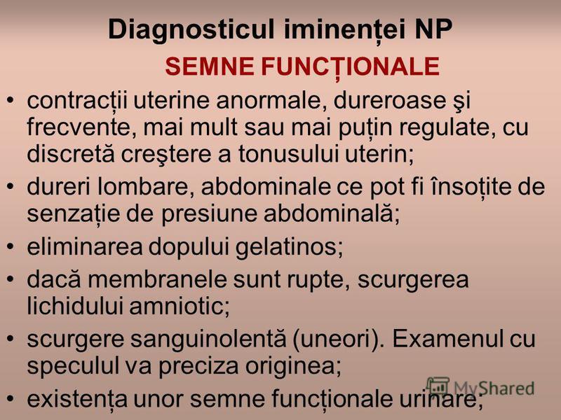 Diagnosticul iminenţei NP SEMNE FUNCŢIONALE contracţii uterine anormale, dureroase şi frecvente, mai mult sau mai puţin regulate, cu discretă creştere a tonusului uterin; dureri lombare, abdominale ce pot fi însoţite de senzaţie de presiune abdominal