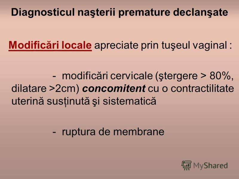 Diagnosticul naşterii premature declanşate Modificări locale apreciate prin tuşeul vaginal : - modificări cervicale (ştergere > 80%, dilatare >2cm) concomitent cu o contractilitate uterină susţinută şi sistematică - ruptura de membrane
