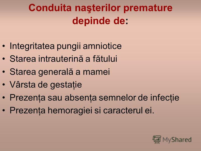 Conduita naşterilor premature depinde de: Integritatea pungii amniotice Starea intrauterină a fătului Starea generală a mamei Vârsta de gestaţie Prezenţa sau absenţa semnelor de infecţie Prezenţa hemoragiei si caracterul ei.