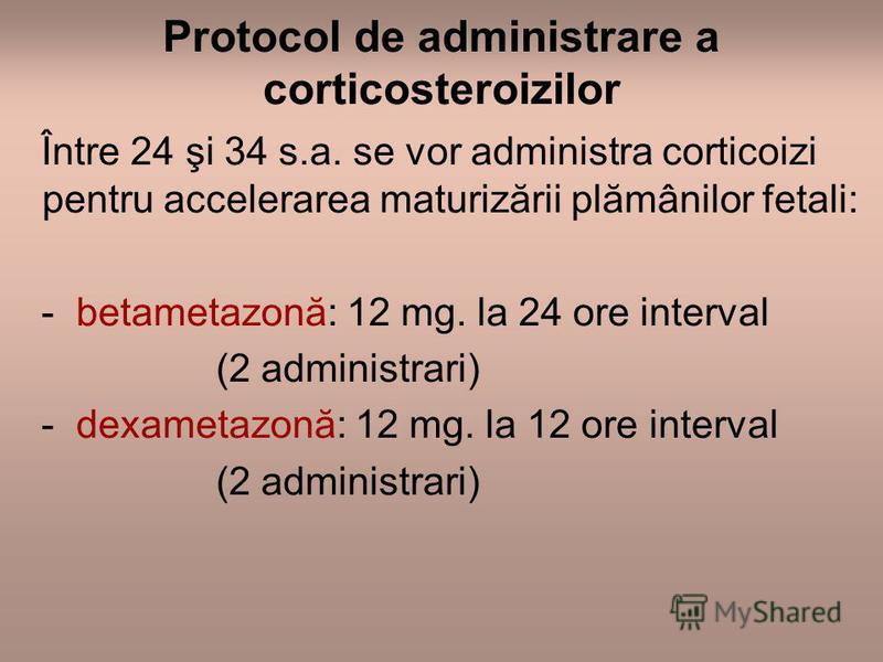 Protocol de administrare a corticosteroizilor Între 24 şi 34 s.a. se vor administra corticoizi pentru accelerarea maturizării plămânilor fetali: - betametazonă: 12 mg. la 24 ore interval (2 administrari) - dexametazonă: 12 mg. la 12 ore interval (2 a