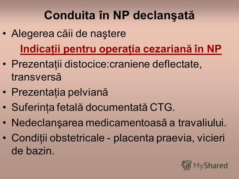 Conduita în NP declanşată Alegerea căii de naştere Indicaţii pentru operaţia cezariană în NP Prezentaţii distocice:craniene deflectate, transversă Prezentaţia pelviană Suferinţa fetală documentată CTG. Nedeclanşarea medicamentoasă a travaliului. Cond