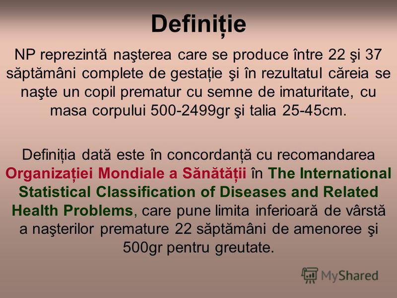 Definiţie NP reprezintă naşterea care se produce între 22 şi 37 săptămâni complete de gestaţie şi în rezultatul căreia se naşte un copil prematur cu semne de imaturitate, cu masa corpului 500-2499gr şi talia 25-45cm. Definiţia dată este în concordanţ