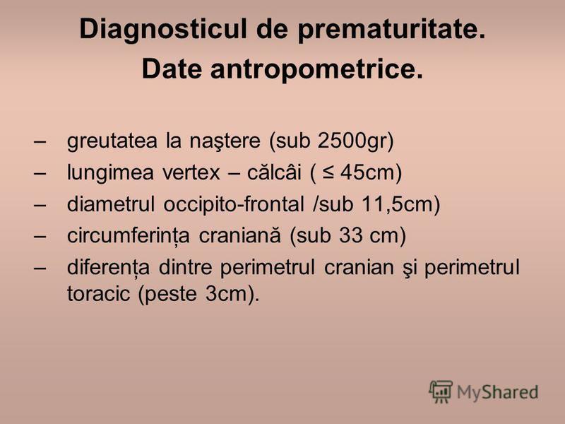 Diagnosticul de prematuritate. Date antropometrice. –greutatea la naştere (sub 2500gr) –lungimea vertex – călcâi ( 45cm) –diametrul occipito-frontal /sub 11,5cm) –circumferinţa craniană (sub 33 cm) –diferenţa dintre perimetrul cranian şi perimetrul t