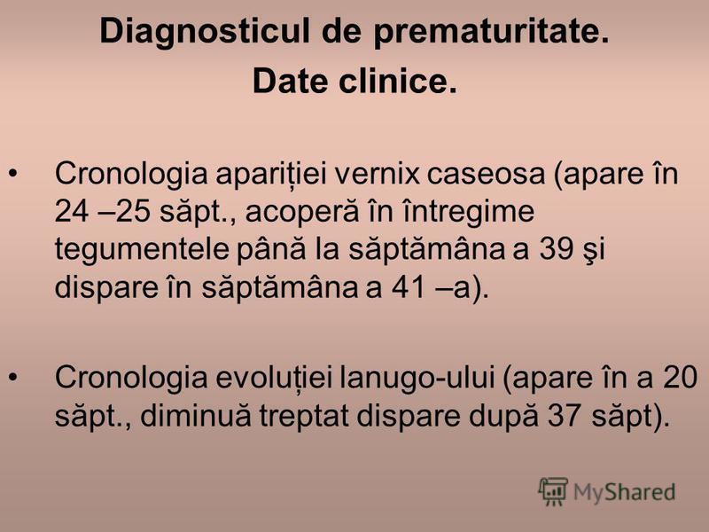 Diagnosticul de prematuritate. Date clinice. Cronologia apariţiei vernix caseosa (apare în 24 –25 săpt., acoperă în întregime tegumentele până la săptămâna a 39 şi dispare în săptămâna a 41 –a). Cronologia evoluţiei lanugo-ului (apare în a 20 săpt.,