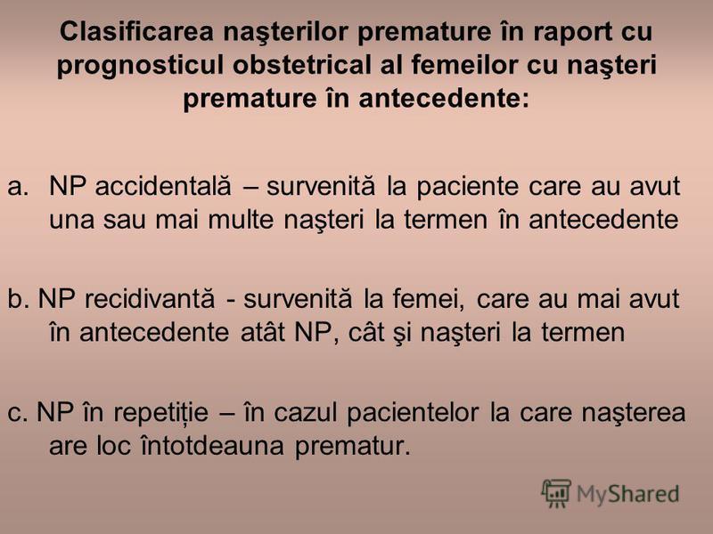 Clasificarea naşterilor premature în raport cu prognosticul obstetrical al femeilor cu naşteri premature în antecedente: a.NP accidentală – survenită la paciente care au avut una sau mai multe naşteri la termen în antecedente b. NP recidivantă - surv