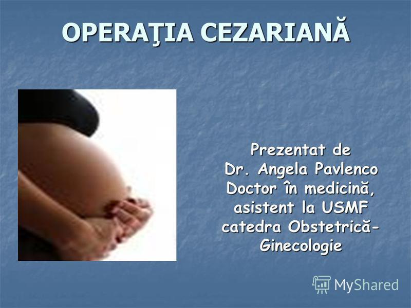 OPERAŢIA CEZARIANĂ Prezentat de Dr. Angela Pavlenco Doctor în medicină, asistent la USMF catedra Obstetrică- Ginecologie