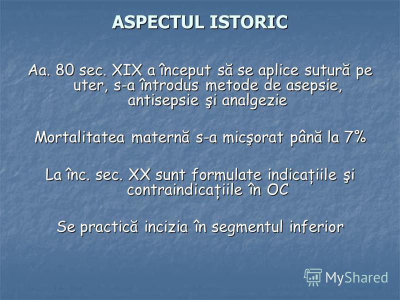 ASPECTUL ISTORIC Aa. 80 sec. XIX a început să se aplice sutură pe uter, s-a întrodus metode de asepsie, antisepsie şi analgezie Mortalitatea maternă s-a micşorat până la 7% La înc. sec. XX sunt formulate indicaţiile şi contraindicaţiile în OC Se prac