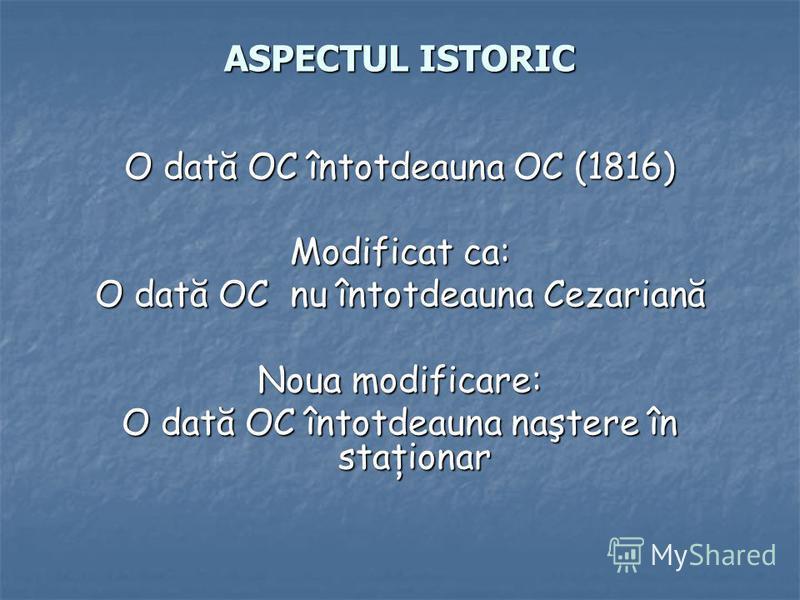 ASPECTUL ISTORIC O dată OC întotdeauna OC (1816) Modificat ca: O dată OC nu întotdeauna Cezariană Noua modificare: O dată OC întotdeauna naştere în staţionar