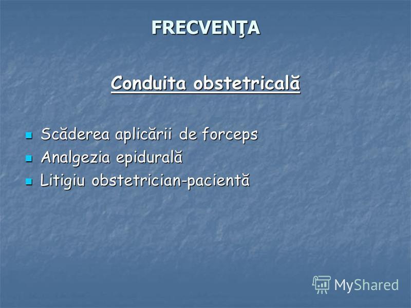 FRECVENŢA Conduita obstetricală Scăderea aplicării de forceps Scăderea aplicării de forceps Analgezia epidurală Analgezia epidurală Litigiu obstetrician-pacientă Litigiu obstetrician-pacientă