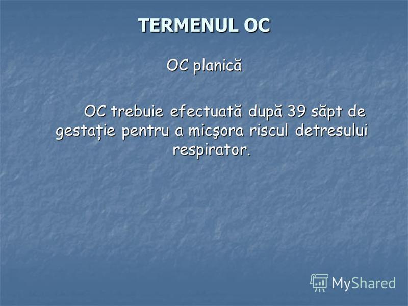 TERMENUL OC OC planică OC trebuie efectuată după 39 săpt de gestaţie pentru a micşora riscul detresului respirator. OC trebuie efectuată după 39 săpt de gestaţie pentru a micşora riscul detresului respirator.