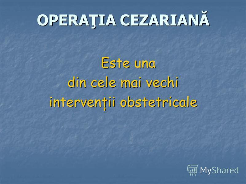 OPERAŢIA CEZARIANĂ Este una din cele mai vechi intervenţii obstetricale