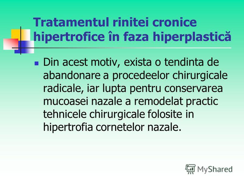Tratamentul rinitei cronice hipertrofice în faza hiperplastică Din acest motiv, exista o tendinta de abandonare a procedeelor chirurgicale radicale, iar lupta pentru conservarea mucoasei nazale a remodelat practic tehnicele chirurgicale folosite in h