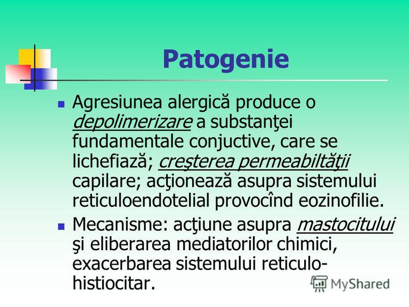 Patogenie Agresiunea alergică produce o depolimerizare a substanţei fundamentale conjuctive, care se lichefiază; creşterea permeabiltăţii capilare; acţionează asupra sistemului reticuloendotelial provocînd eozinofilie. Mecanisme: acţiune asupra masto