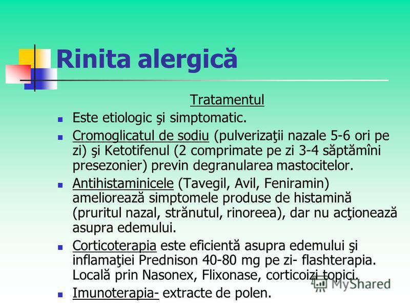 Rinita alergică Tratamentul Este etiologic şi simptomatic. Cromoglicatul de sodiu (pulverizaţii nazale 5-6 ori pe zi) şi Ketotifenul (2 comprimate pe zi 3-4 săptămîni presezonier) previn degranularea mastocitelor. Antihistaminicele (Tavegil, Avil, Fe