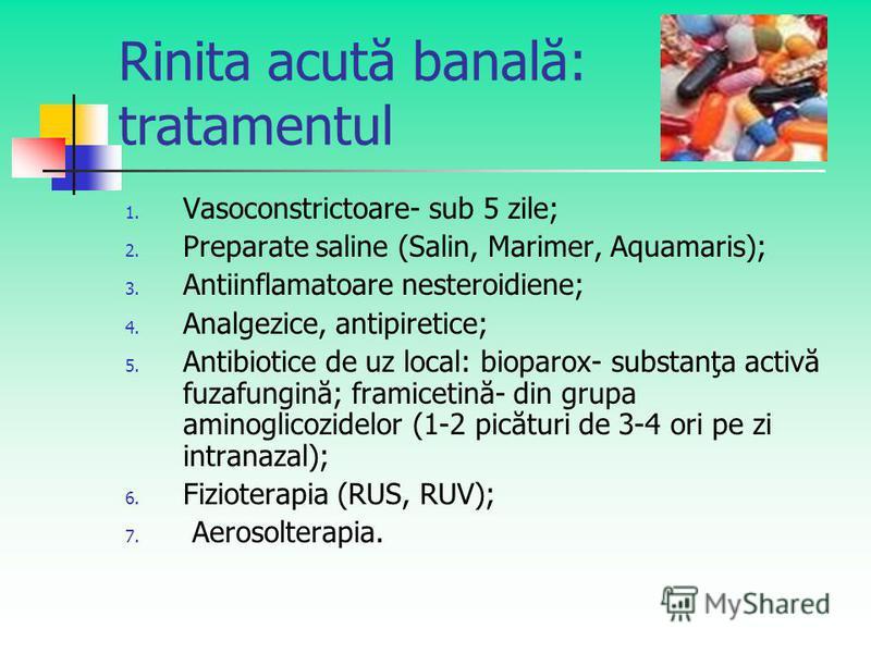 Rinita acută banală: tratamentul 1. Vasoconstrictoare- sub 5 zile; 2. Preparate saline (Salin, Marimer, Aquamaris); 3. Antiinflamatoare nesteroidiene; 4. Analgezice, antipiretice; 5. Antibiotice de uz local: bioparox- substanţa activă fuzafungină; fr