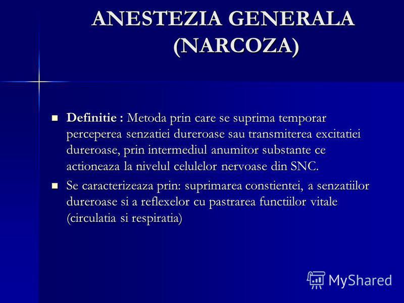 ANESTEZIA GENERALA (NARCOZA) Definitie : Metoda prin care se suprima temporar perceperea senzatiei dureroase sau transmiterea excitatiei dureroase, prin intermediul anumitor substante ce actioneaza la nivelul celulelor nervoase din SNC. Definitie : M