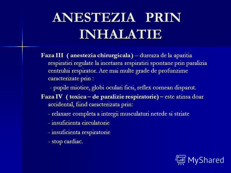ANESTEZIA PRIN INHALATIE Faza III ( anestezia chirurgicala ) – dureaza de la aparitia respiratiei regulate la incetarea respiratiei spontane prin paralizia centrului respirator. Are mai multe grade de profunzime caracterizate prin : - pupile miotice,