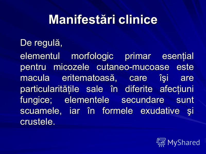 Manifestări clinice De regulă, elementul morfologic primar esenţial pentru micozele cutaneo-mucoase este macula eritematoasă, care îşi are particularităţile sale în diferite afecţiuni fungice; elementele secundare sunt scuamele, iar în formele exudat