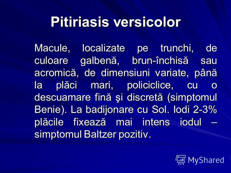 Pitiriasis versicolor Macule, localizate pe trunchi, de culoare galbenă, brun-închisă sau acromică, de dimensiuni variate, până la plăci mari, policiclice, cu o descuamare fină şi discretă (simptomul Benie). La badijonare cu Sol. Iodi 2-3% plăcile fi