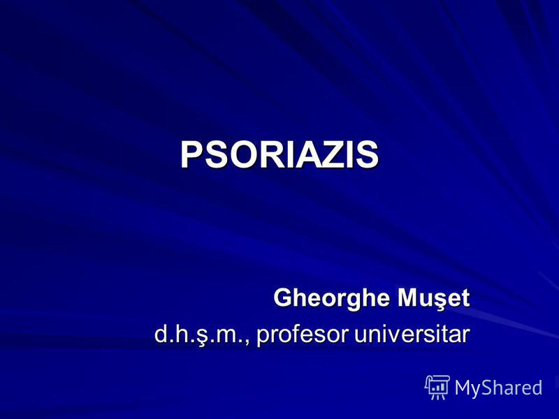 PSORIAZIS Gheorghe Muşet Gheorghe Muşet d.h.ş.m., profesor universitar