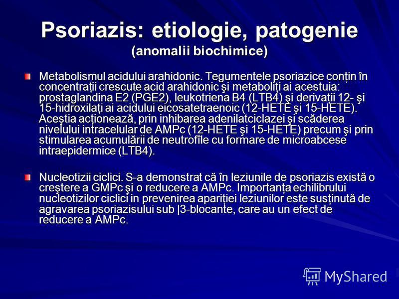 Psoriazis: etiologie, patogenie (anomalii biochimice) Metabolismul acidului arahidonic. Tegumentele psoriazice conţin în concentraţii crescute acid arahidonic şi metaboliţi ai acestuia: prostaglandina E2 (PGE2), leukotriena B4 (LTB4) şi derivaţii 12-