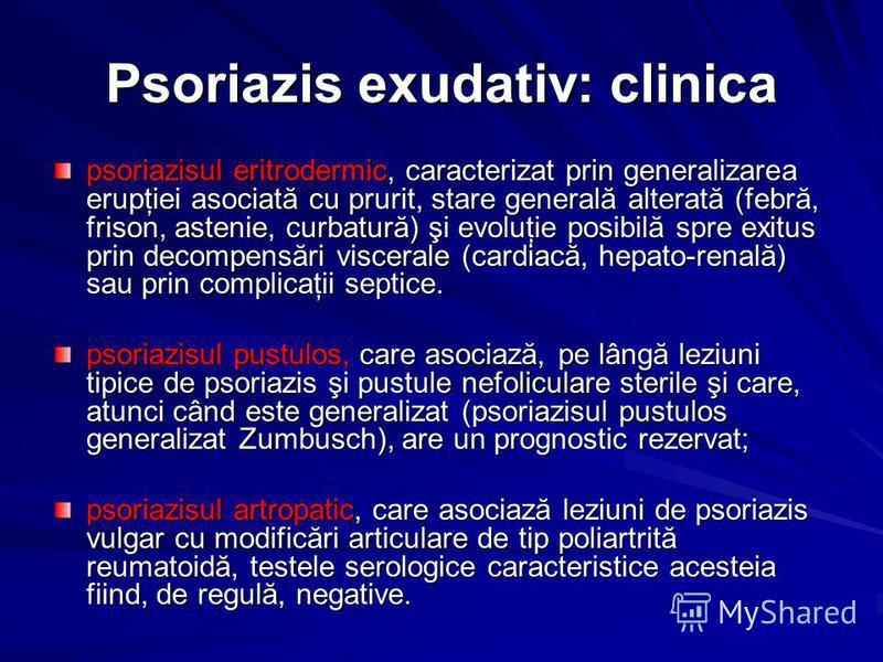 Psoriazis exudativ: clinica psoriazisul eritrodermic, caracterizat prin generalizarea erupţiei asociată cu prurit, stare generală alterată (febră, frison, astenie, curbatură) şi evoluţie posibilă spre exitus prin decompensări viscerale (cardiacă, hep