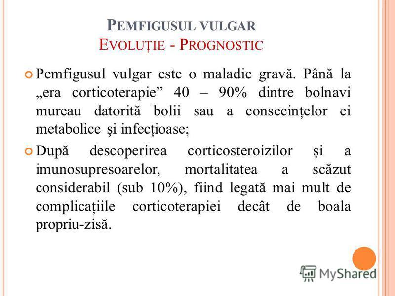 P EMFIGUSUL VULGAR E VOLUŢIE - P ROGNOSTIC Pemfigusul vulgar este o maladie gravă. Până la era corticoterapie 40 – 90% dintre bolnavi mureau datorită bolii sau a consecinţelor ei metabolice şi infecţioase; După descoperirea corticosteroizilor şi a im