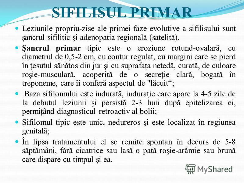 SIFILISUL PRIMAR Leziunile propriu-zise ale primei faze evolutive a sifilisului sunt şancrul sifilitic şi adenopatia regională (satelită). Şancrul primar tipic este o eroziune rotund-ovalară, cu diametrul de 0,5-2 cm, cu contur regulat, cu margini ca
