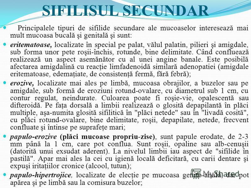 SIFILISUL SECUNDAR Principalele tipuri de sifilide secundare ale mucoaselor interesează mai mult mucoasa bucală şi genitală şi sunt: eritematoase, localizate în special pe palat, vălul palatin, pilieri şi amigdale, sub forma unor pete roşii-închis, r