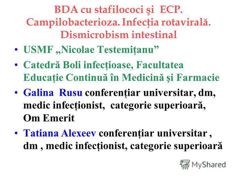 BDA cu stafilococi şi ECP. Campilobacterioza. Infecţia rotavirală. Dismicrobism intestinal USMF Nicolae Testemiţanu Catedră Boli infecţioase, Facultatea Educaţie Continuă în Medicină şi Farmacie Galina Rusu conferenţiar universitar, dm, medic infecţi