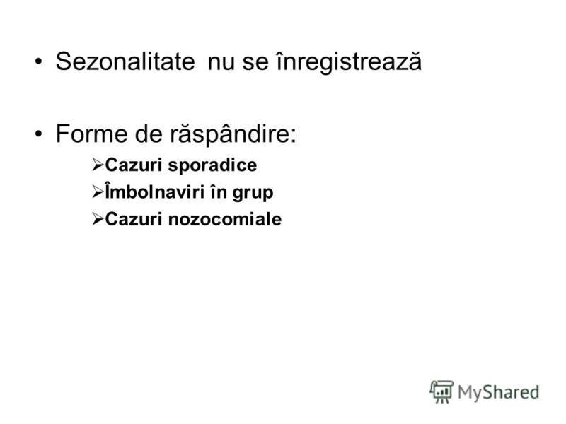 Sezonalitate nu se înregistrează Forme de răspândire: Cazuri sporadice Îmbolnaviri în grup Cazuri nozocomiale