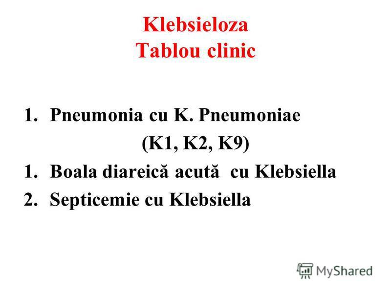 Klebsieloza Tablou clinic 1.Pneumonia cu K. Pneumoniae (K1, K2, K9) 1.Boala diareică acută cu Klebsiella 2.Septicemie cu Klebsiella