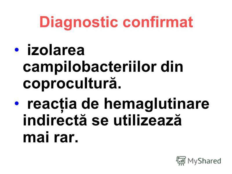 Diagnostic confirmat izolarea campilobacteriilor din coprocultură. reacţia de hemaglutinare indirectă se utilizează mai rar.