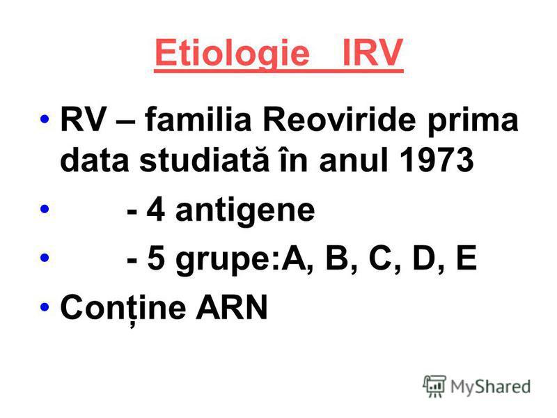 Etiologie IRV RV – familia Reoviride prima data studiată în anul 1973 - 4 antigene - 5 grupe:A, B, C, D, E Conţine ARN