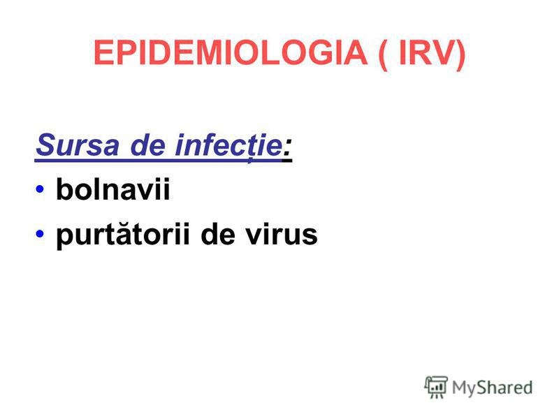 EPIDEMIOLOGIA ( IRV) Sursa de infecţie: bolnavii purtătorii de virus