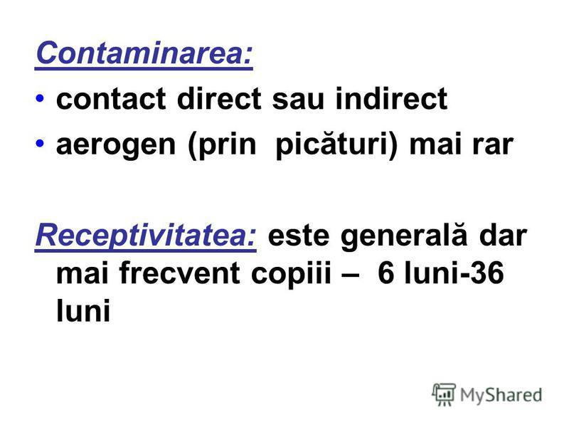 Contaminarea: contact direct sau indirect aerogen (prin picături) mai rar Receptivitatea: este generală dar mai frecvent copiii – 6 luni-36 luni