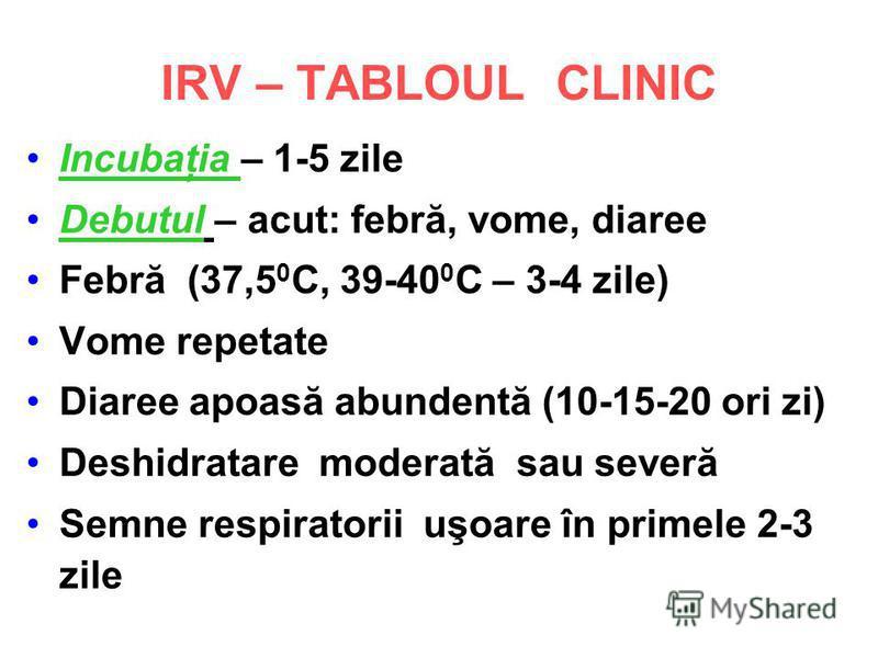 IRV – TABLOUL CLINIC Incubaţia – 1-5 zile Debutul – acut: febră, vome, diaree Febră (37,5 0 C, 39-40 0 C – 3-4 zile) Vome repetate Diaree apoasă abundentă (10-15-20 ori zi) Deshidratare moderată sau severă Semne respiratorii uşoare în primele 2-3 zil