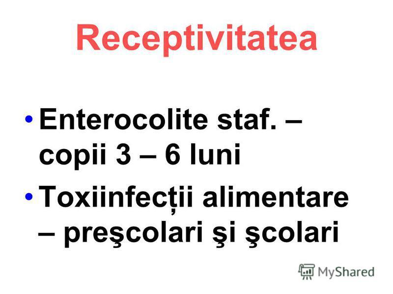 Receptivitatea Enterocolite staf. – copii 3 – 6 luni Toxiinfecţii alimentare – preşcolari şi şcolari