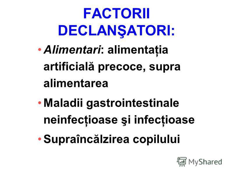 FACTORII DECLANŞATORI: Alimentari: alimentaţia artificială precoce, supra alimentarea Maladii gastrointestinale neinfecţioase şi infecţioase Supraîncălzirea copilului