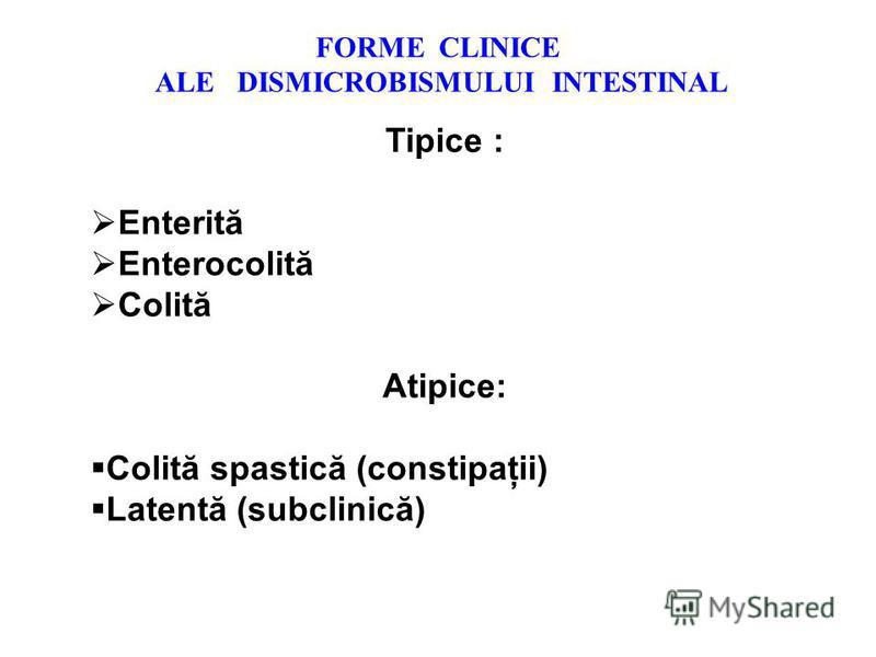 FORME CLINICE ALE DISMICROBISMULUI INTESTINAL Tipice : Enterită Enterocolită Colită Atipice: Colită spastică (constipaţii) Latentă (subclinică)