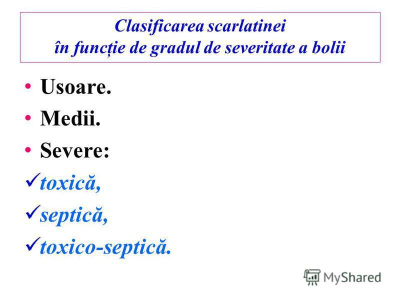 Clasificarea scarlatinei în funcţie de gradul de severitate a bolii Usoare. Medii. Severe: toxică, septică, toxico-septică.